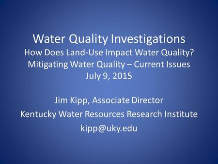 Water Quality Investigations How Does Land-Use Impact Water Quality? Mitigating Water Quality – Current Issues July 9, 2015 Jim Kipp, Associate Director.