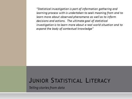 "J UNIOR S TATISTICAL L ITERACY Telling stories from data ""Statistical investigation is part of information gathering and learning process with is undertaken."