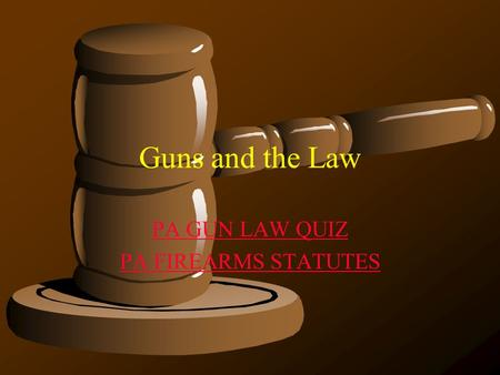 Guns and the Law PA GUN LAW QUIZ PA FIREARMS STATUTES.