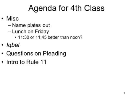 1 Agenda for 4th Class Misc –Name plates out –Lunch on Friday 11:30 or 11:45 better than noon? Iqbal Questions on Pleading Intro to Rule 11.