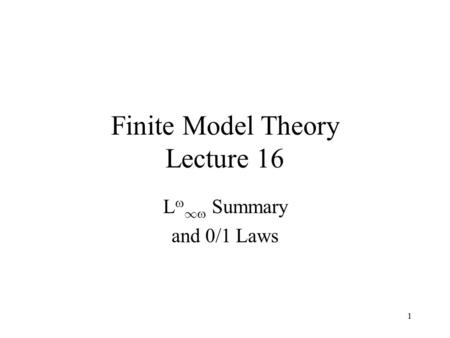 1 Finite Model Theory Lecture 16 L  1  Summary and 0/1 Laws.