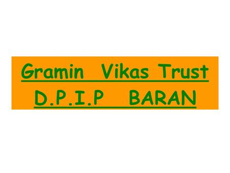 Gramin Vikas Trust D.P.I.P BARAN. 1No. of CIG's Formed200 % of groups where majority belong to a particular caste/ Sub caste ST 40% No. of Groups benefited.