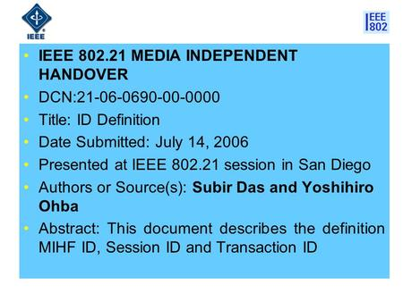 IEEE 802.21 MEDIA INDEPENDENT HANDOVER DCN:21-06-0690-00-0000 Title: ID Definition Date Submitted: July 14, 2006 Presented at IEEE 802.21 session in San.