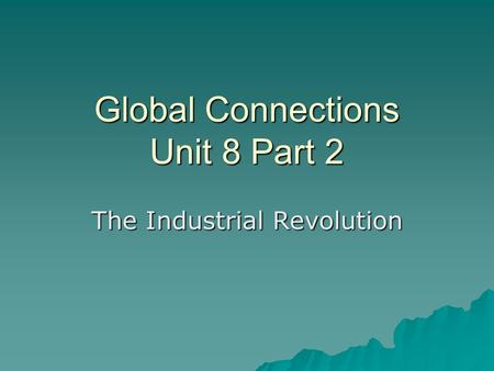Global Connections Unit 8 Part 2 The Industrial Revolution.