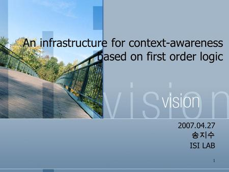 1 An infrastructure for context-awareness based on first order logic 2007.04.27 송지수 ISI LAB.