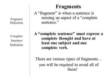 "Fragments A ""fragment"" is when a sentence is missing an aspect of a ""complete sentence."" A ""complete sentence"" must express a complete thought and have."