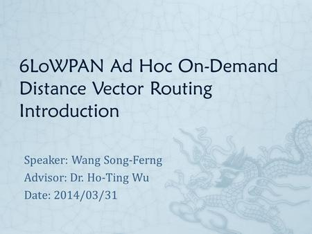 6LoWPAN Ad Hoc On-Demand Distance Vector Routing Introduction Speaker: Wang Song-Ferng Advisor: Dr. Ho-Ting Wu Date: 2014/03/31.