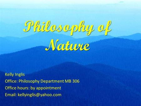 Philosophy of Nature Kelly Inglis Office: Philosophy Department MB 306 Office hours: by appointment