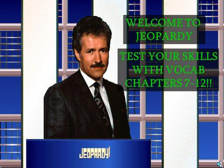 WELCOME TO JEOPARDY TEST YOUR SKILLS WITH VOCAB CHAPTERS 7-12!!