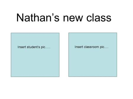 Nathan's new class Insert student's pic….. Insert classroom pic….