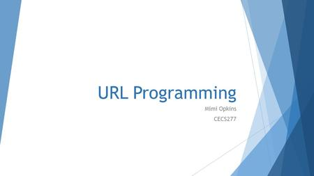 URL Programming Mimi Opkins CECS277. What is a URL?  URL is an acronym for Uniform Resource Locator and is a reference (an address) to a resource on.