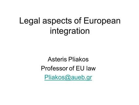 Legal aspects of European integration Asteris Pliakos Professor of EU law