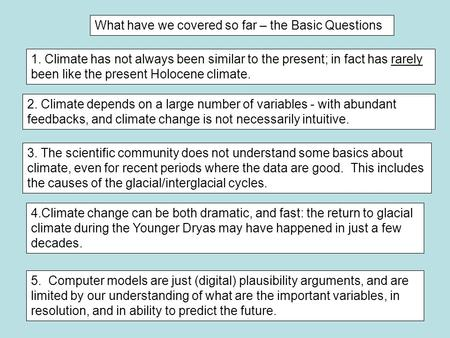 What have we covered so far – the Basic Questions 1. Climate has not always been similar to the present; in fact has rarely been like the present Holocene.