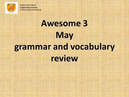 Awesome 3 May grammar and vocabulary review Saint Louis School English Department Carlos Schwerter Garc í a.