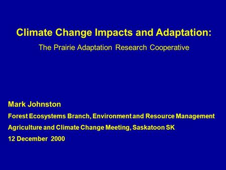 Climate Change Impacts and Adaptation: The Prairie Adaptation Research Cooperative Mark Johnston Forest Ecosystems Branch, Environment and Resource Management.