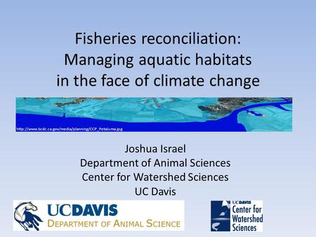 Fisheries reconciliation: Managing aquatic habitats in the face of climate change Joshua Israel Department of Animal Sciences Center for Watershed Sciences.