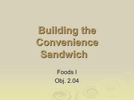 Building the Convenience Sandwich Foods I Obj. 2.04.