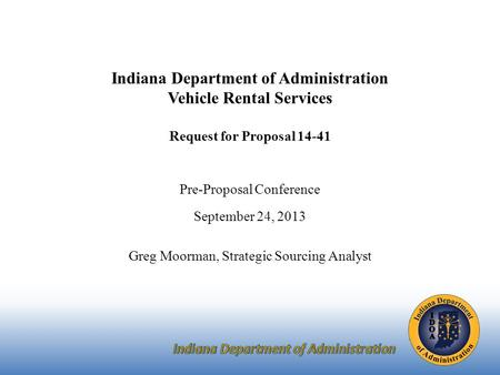Indiana Department of Administration Vehicle Rental Services Request for Proposal 14-41 Pre-Proposal Conference September 24, 2013 Greg Moorman, Strategic.