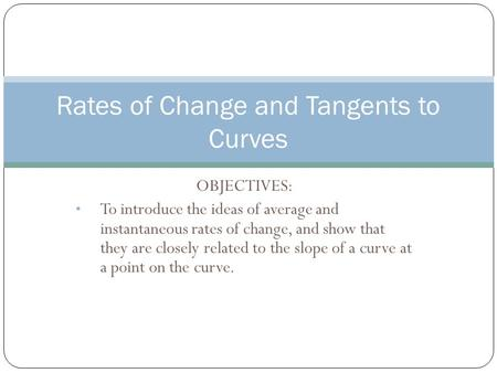 OBJECTIVES: To introduce the ideas of average and instantaneous rates of change, and show that they are closely related to the slope of a curve at a point.