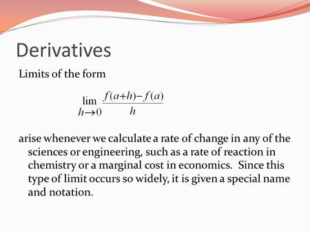 Derivatives Limits of the form arise whenever we calculate a rate of change in any of the sciences or engineering, such as a rate of reaction in chemistry.