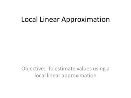 Local Linear Approximation Objective: To estimate values using a local linear approximation.