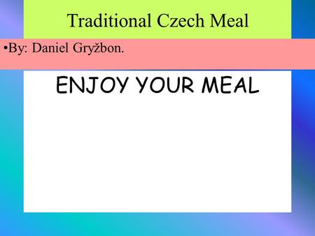 Traditional Czech Meal ENJOY YOUR MEAL By: Daniel Gryžbon.