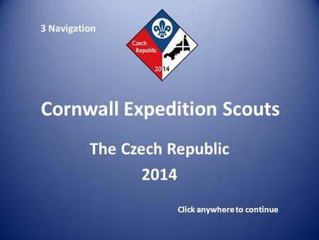 Cornwall Expedition Scouts The Czech Republic 2014 Click anywhere to continue 3 Navigation.
