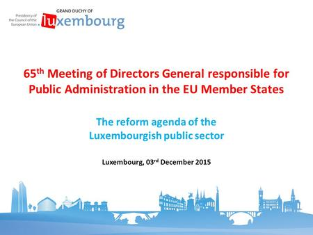 The reform agenda of the Luxembourgish public sector 65 th Meeting of Directors General responsible for Public Administration in the EU Member States Luxembourg,