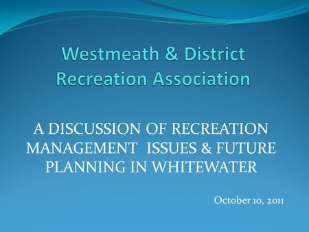 A DISCUSSION OF RECREATION MANAGEMENT ISSUES & FUTURE PLANNING IN WHITEWATER October 10, 2011.