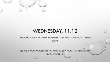 WEDNESDAY, 11.12 TAKE OUT YOUR BENJAMIN BANNEKER TEXT AND YOUR NOTE-TAKING SHEET. SEE ME IF YOU WOULD LIKE TO PURCHASE A TICKET TO THE DRAMA PRODUCTION.