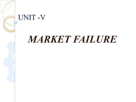 MARKET FAILURE UNIT -V. MARKET FAILURE :- Market failure occurs when private transactions result in a socially inefficient allocation of goods, services.