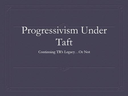 Progressivism Under Taft Continuing TR's Legacy…Or Not.