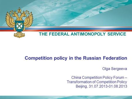 Competition policy in the Russian Federation Olga Sergeeva China Competition Policy Forum – Transformation of Competition Policy Beijing, 31.07.2013-01.08.2013.