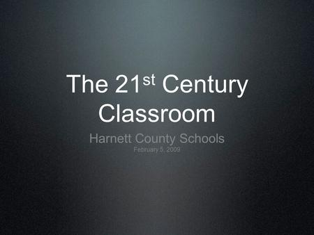 The 21 st Century Classroom Harnett County Schools February 5, 2009.