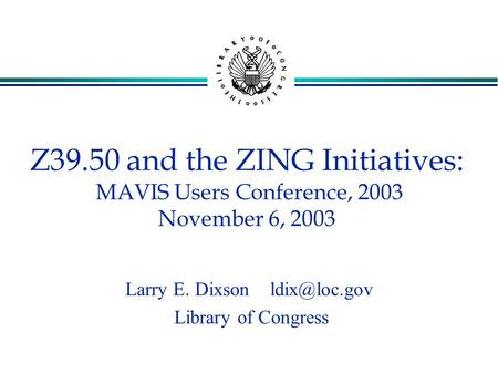 Z39.50 and the ZING Initiatives: MAVIS Users Conference, 2003 November 6, 2003 Larry E. Dixson Library of Congress.
