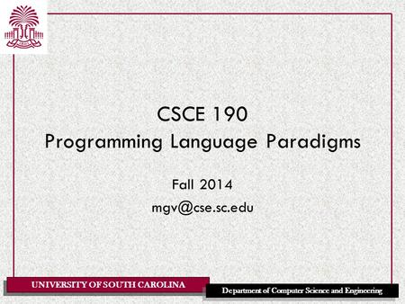 UNIVERSITY OF SOUTH CAROLINA Department of Computer Science and Engineering CSCE 190 Programming Language Paradigms Fall 2014