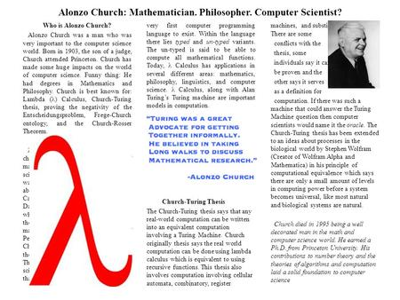 Alonzo Church: Mathematician. Philosopher. Computer Scientist? Who is Alonzo Church? Alonzo Church was a man who was very important to the computer science.