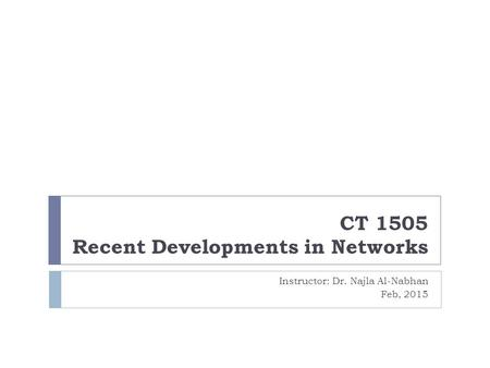 CT 1505 Recent Developments in Networks Instructor: Dr. Najla Al-Nabhan Feb, 2015.