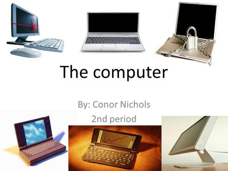 The computer By: Conor Nichols 2nd period. The computer The computer is a item that changes history from storing documents to creating diagrams for the.