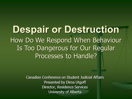 Despair or Destruction Canadian Conference on Student Judicial Affairs Presented by Dima Utgoff Director, Residence Services University of Alberta How.