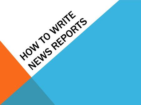 HOW TO WRITE NEWS REPORTS. WHAT IS A NEWS REPORT? A news report is a special form of writing that follows a very specific structure. Today we will learn.