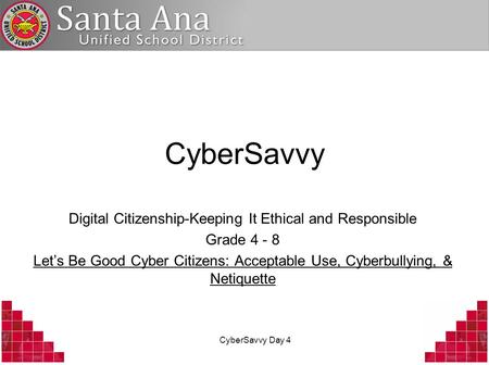 CyberSavvy Day 4 CyberSavvy Digital Citizenship-Keeping It Ethical and Responsible Grade 4 - 8 Let's Be Good Cyber Citizens: Acceptable Use, Cyberbullying,