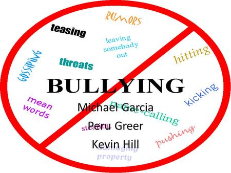 Michael Garcia Peru Greer Kevin Hill. Introduction What is bullying? What is cyberbullying? How to prevent bullying Examples of bullying case laws Real.