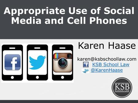 Appropriate Use of Social Media and Cell Phones Karen Haase KSB School 0.