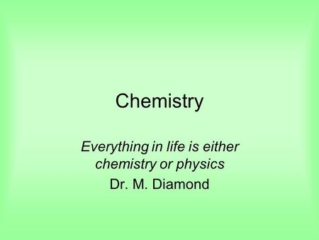 Chemistry Everything in life is either chemistry or physics Dr. M. Diamond.