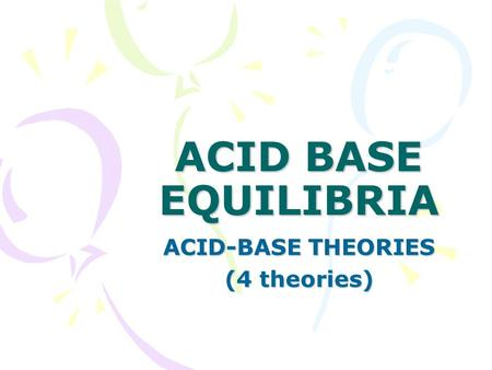 ACID BASE EQUILIBRIA ACID-BASE THEORIES (4 theories)