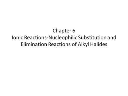 Chapter 6 Ionic Reactions-Nucleophilic Substitution and Elimination Reactions of Alkyl Halides.