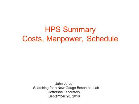 HPS Summary Costs, Manpower, Schedule John Jaros Searching for a New Gauge Boson at JLab Jefferson Laboratory September 20, 2010.