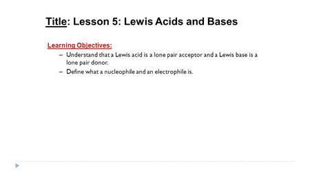 Title: Lesson 5: Lewis Acids and Bases Learning Objectives: – Understand that a Lewis acid is a lone pair acceptor and a Lewis base is a lone pair donor.