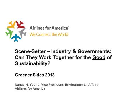 Scene-Setter – Industry & Governments: Can They Work Together for the Good of Sustainability? Greener Skies 2013 Nancy N. Young, Vice President, Environmental.